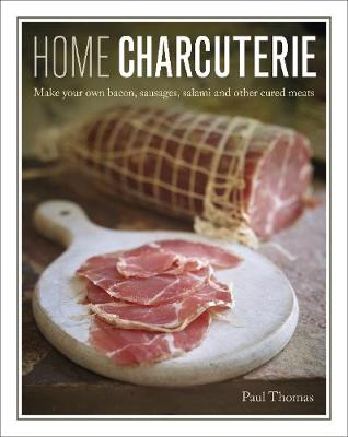 Home Charcuterie: Make your own bacon, sausages, salami and other cured meats by Paul Thomas