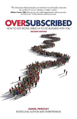 Oversubscribed: How To Get People Lining Up To Do Business With You by Daniel Priestley