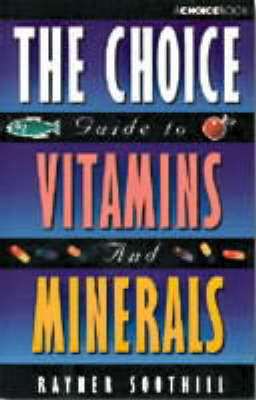 The Choice Guide to Vitamins and Minerals by Rayner Soothill