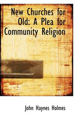 New Churches for Old: A Plea for Community Religion by John Haynes Holmes