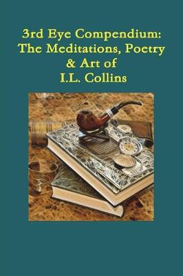 Third Eye Compendium: The Meditations, Poetry & Art of I.L. Collins by Ian Collins
