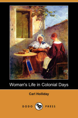 Woman's Life in Colonial Days (Dodo Press) by Carl Holliday