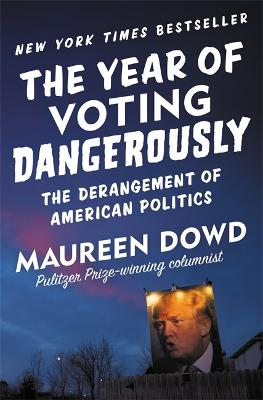 The Year of Voting Dangerously by Maureen Dowd