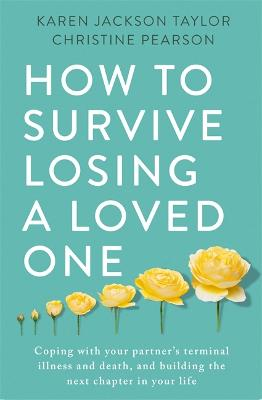 How to Survive Losing a Loved One: A Practical Guide to Coping with Your Partner's Terminal Illness and Death, and Building the Next Chapter in Your Life book
