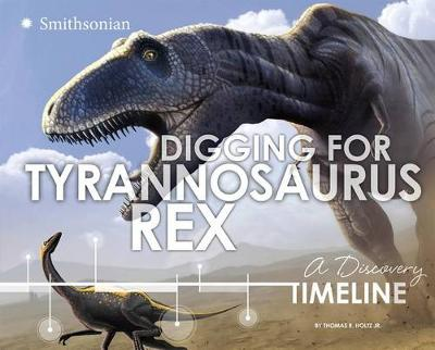 Digging for Tyrannosaurus rex: A Discovery Timeline by ,Jr.,,Thomas,R. Holtz