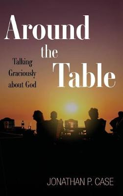 Around the Table: Talking Graciously about God by Jonathan P Case