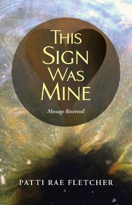 This Sign Was Mine: Message Received! by Patti Rae Fletcher