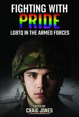 Fighting with Pride: LGBT in the Armed Forces by Craig Jones