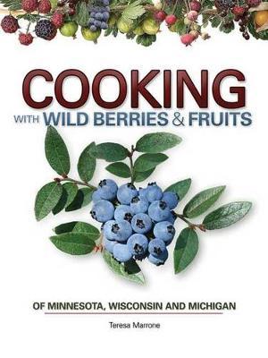 Cooking Wild Berries Fruits of MN, WI, MI by Teresa Marrone