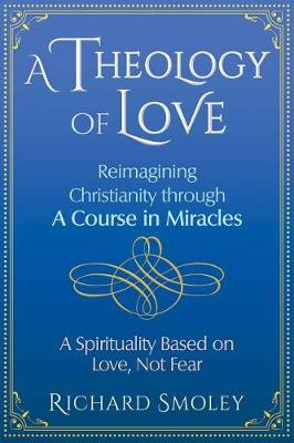 A Theology of Love: Reimagining Christianity through A Course in Miracles by Richard Smoley