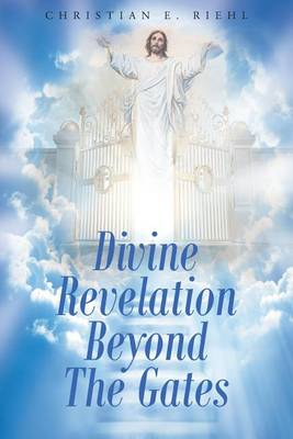 Divine Revelation Beyond the Gates by Christian E Riehl