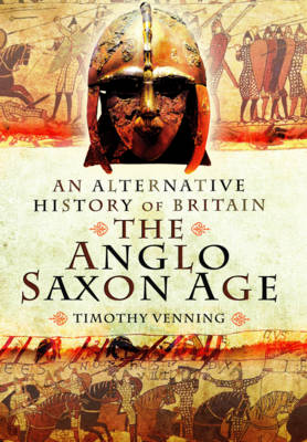 An Alternative History of Britain: The Anglo-Saxon Age by Timothy Venning