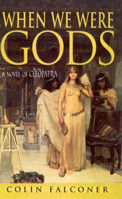 When We Were Gods: A Novel Of Cleopatra by Colin Falconer