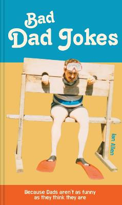 Bad Dad Jokes: Because Dads aren't as funny as they think they are by Ian Allen