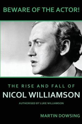 Beware of the Actor! the Rise and Fall of Nicol Williamson by Martin Dowsing