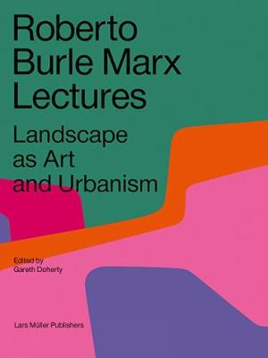 Roberto Burle Marx Lectures: Landscape as Art and Urbanism by Gareth Doherty