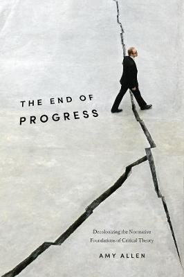 The End of Progress: Decolonizing the Normative Foundations of Critical Theory by Amy Allen