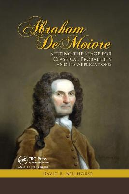 Abraham De Moivre: Setting the Stage for Classical Probability and Its Applications by David R. Bellhouse