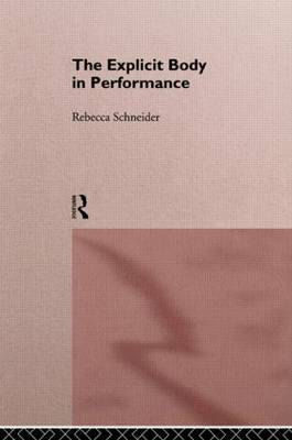 The Explicit Body in Performance by Rebecca Schneider