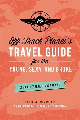 Off Track Planet's Travel Guide for the Young, Sexy, and Broke: Completely Revised and Updated by Off Track Planet