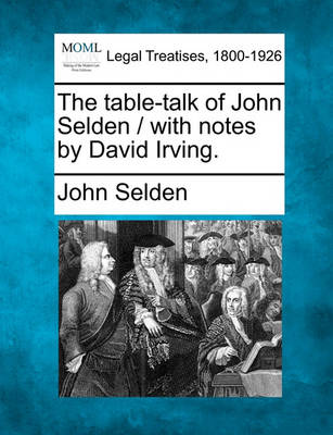 The Table-Talk of John Selden / With Notes by David Irving. by John Selden