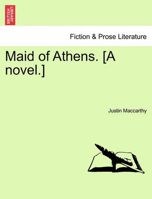 Maid of Athens. [A Novel.] by Justin MacCarthy