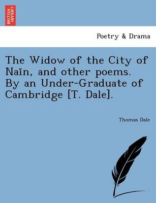 The Widow of the City of NAI N, and Other Poems. by an Under-Graduate of Cambridge [T. Dale]. by Thomas Dale