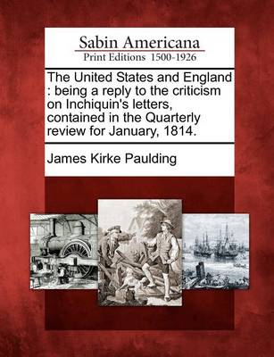 The United States and England: Being a Reply to the Criticism on Inchiquin's Letters, Contained in the Quarterly Review for January, 1814. by James Kirke Paulding