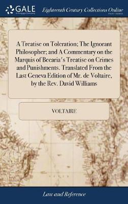 A Treatise on Toleration; The Ignorant Philosopher; And a Commentary on the Marquis of Becaria's Treatise on Crimes and Punishments. Translated from the Last Geneva Edition of Mr. de Voltaire, by the Rev. David Williams by Voltaire