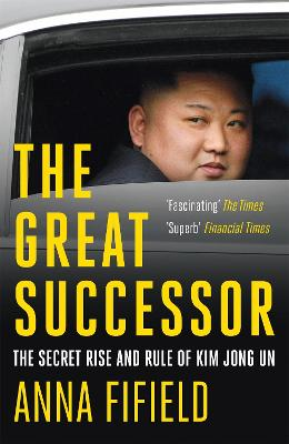 The Great Successor: The Secret Rise and Rule of Kim Jong Un by Anna Fifield