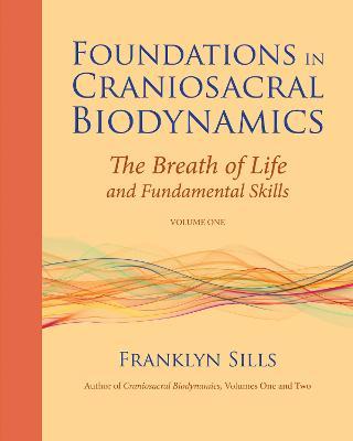 Foundations in Craniosacral Biodynamics Foundations In Craniosacral Vi Breath of Life and Fundamental Skills v. 1 by Franklyn Sills