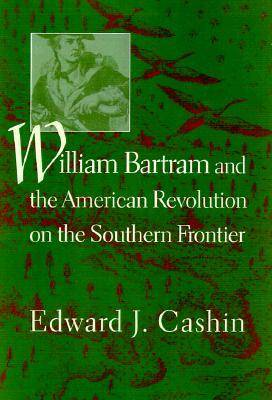 William Bartram and the American Revolution on the Southern Frontier by Edward J. Cashin