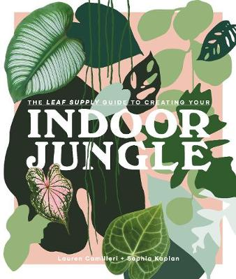 The Leaf Supply Guide to Creating Your Indoor Jungle by Lauren Camilleri