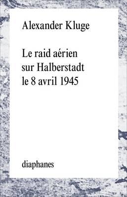 Le Raid Aerien Sur Halberstadt Le 8 Avril 1945 by Alexander Kluge
