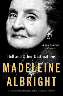 Hell and Other Destinations: A 21st-Century Memoir by Madeleine Albright
