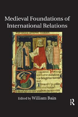 Medieval Foundations of International Relations by William Bain