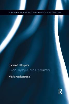 Planet Utopia: Utopia, Dystopia, and Globalisation by Mark Featherstone