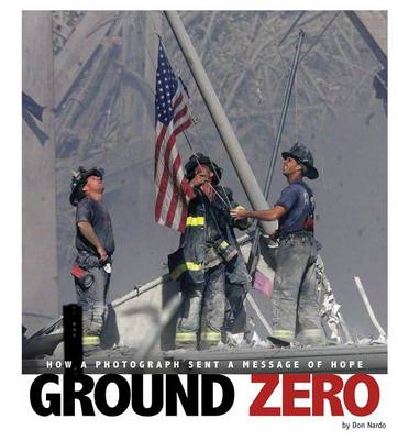 Ground Zero: How a Photograph Sent a Message of Hope by ,Don Nardo