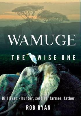 Wamuge, the Wise One: Bill Ryan - Hunter, Soldier, Farmer, Father book