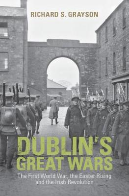 Dublin's Great Wars: The First World War, the Easter Rising and the Irish Revolution by Professor Richard S. Grayson