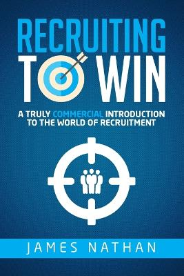 Recruiting to Win: A Truly Commercial Introduction to the World of Recruitment by James Nathan