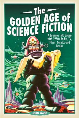 The Golden Age of Science Fiction: A Journey into Space with 1950s Radio, TV, Films, Comics and Books by John Wade