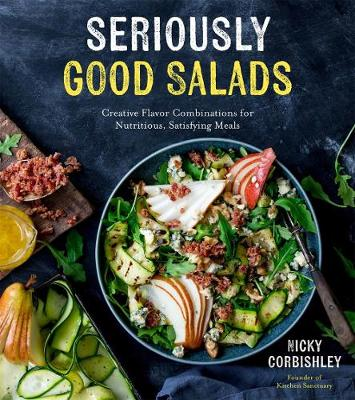 Seriously Good Salads: Creative Flavor Combinations for Nutritious, Satisfying Meals by Nicky Corbishley