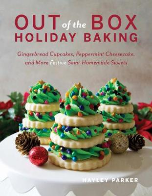 Out of the Box Holiday Baking - Gingerbread Cupcakes, Peppermint Cheesecake, and More Festive Semi-Homemade Sweets by Hayley Parker