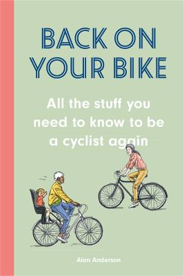 Back on Your Bike: All the Stuff You Need to Know to be a Cyclist Again by Alan Anderson