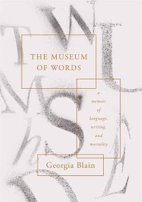 Museum of Words: A Memoir of Language, Writing, and Mortality by Georgia Blain