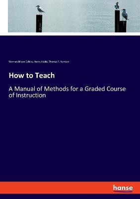 How to Teach: A Manual of Methods for a Graded Course of Instruction by Henry Kiddle