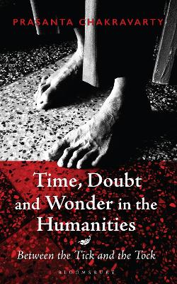 Time, Doubt and Wonder in the Humanities: Between the Tick and the Tock by Prasanta Chakravarty