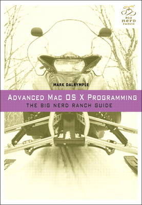 Advanced Mac OS X Programming: The Big Nerd Ranch Guide by Mark Dalrymple