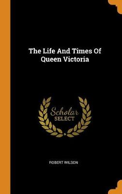 The Life and Times of Queen Victoria by Robert Wilson